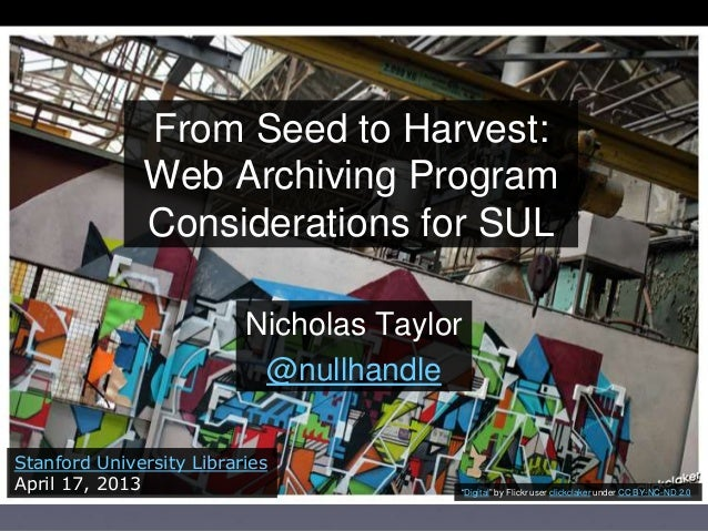 From Seed to Harvest: Web Archiving Program Considerations for SUL Nicholas Taylor @nullhandle Stanford University Librari...