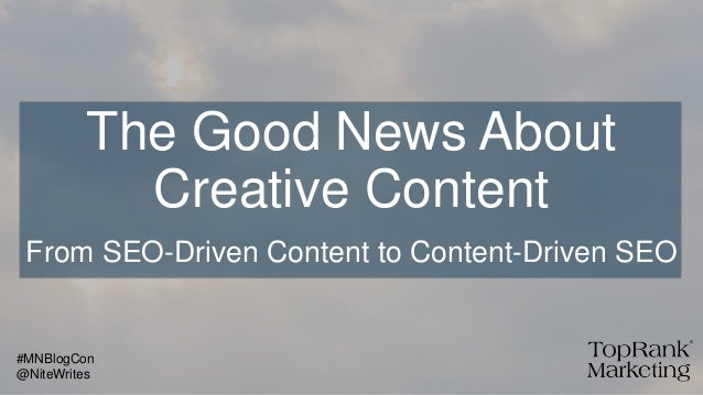 The Good News About Creative Content From SEO-Driven Content to Content-Driven SEO @NiteWrites #MNBlogCon