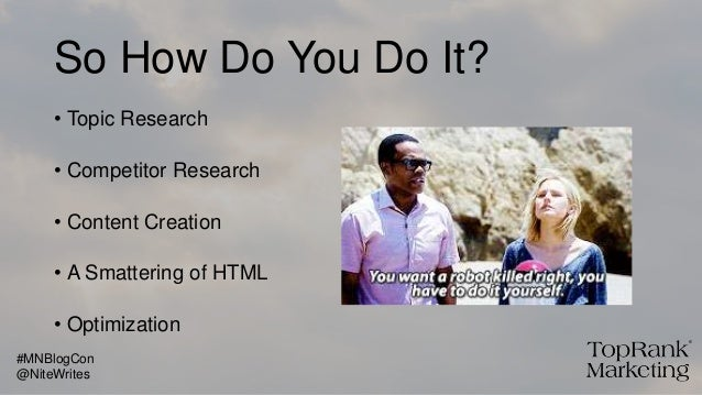 So How Do You Do It? • Topic Research • Competitor Research • Content Creation • A Smattering of HTML • Optimization @Nite...