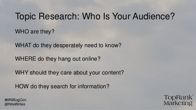 Topic Research: Who Is Your Audience? WHO are they? WHAT do they desperately need to know? WHERE do they hang out online? ...
