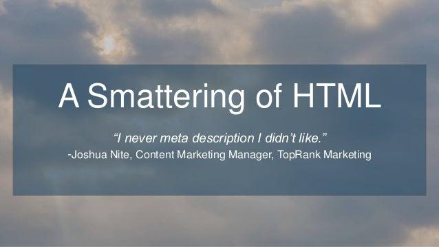 """I never meta description I didn't like."" -Joshua Nite, Content Marketing Manager, TopRank Marketing A Smattering of HTML"