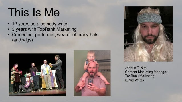 This Is Me Joshua T. Nite Content Marketing Manager TopRank Marketing @NiteWrites • 12 years as a comedy writer • 3 years ...