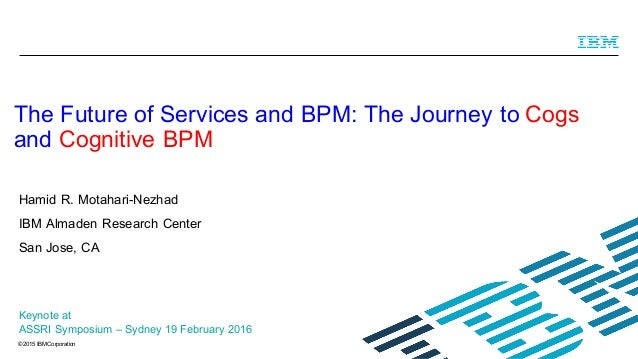 © 2015 IBM Corporation Hamid R. Motahari-Nezhad IBM Almaden Research Center San Jose, CA The Future of Services and BPM: T...