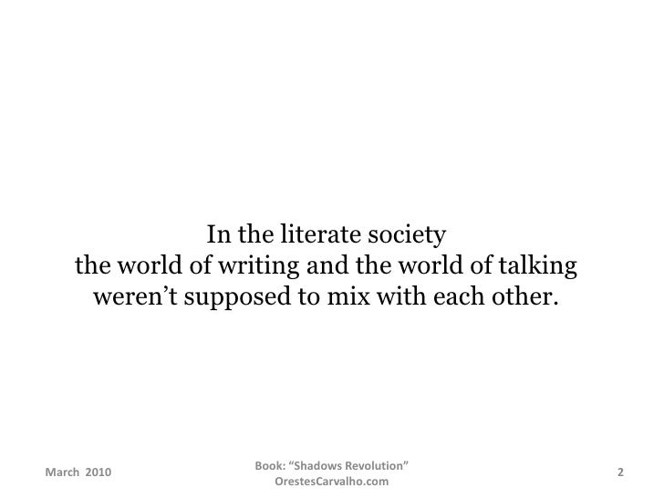 In the literate society the world of writing and the world of talking weren't supposed to mix with each other.<br />