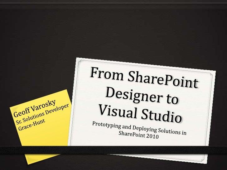 From SharePoint Designer to Visual Studio<br />Geoff Varosky<br />Sr. Solutions Developer<br />Grace-Hunt<br />Prototyping...