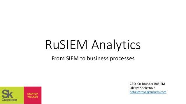 RuSIEM Analytics From SIEM to business processes CEO, Co-founder RuSIEM Olesya Shelestova oshelestova@rusiem.com
