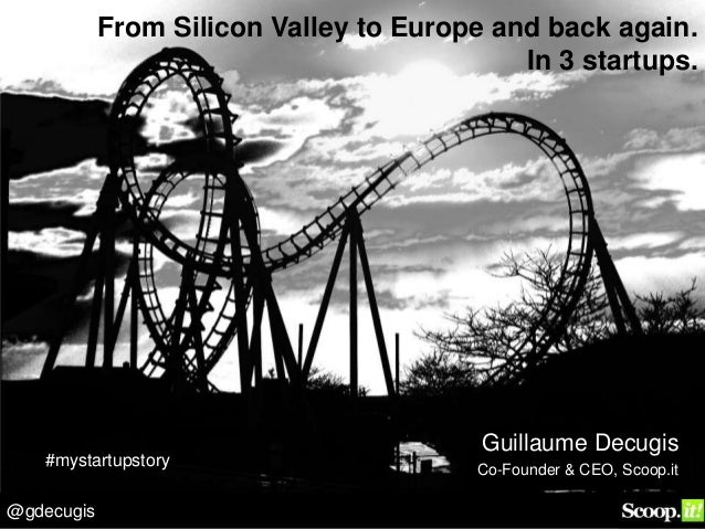 @gdecugis From Silicon Valley to Europe and back again. In 3 startups. Guillaume Decugis Co-Founder & CEO, Scoop.it #mysta...