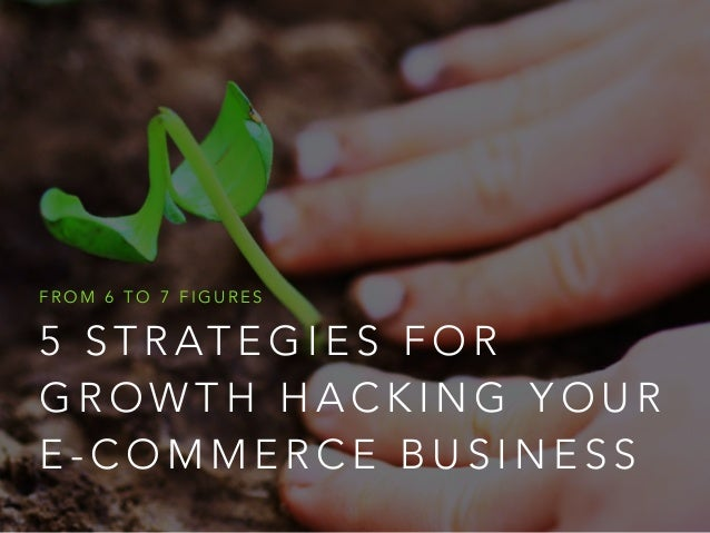 FROM 6 TO 7 FIGURES  5 STRATEGIES FOR  GROWTH HACKING YOUR  E-COMMERCE BUSINESS
