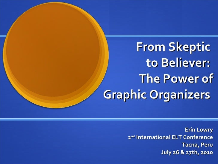 From Skeptic  to Believer:  The Power of Graphic Organizers  Erin Lowry 2 nd  International ELT Conference Tacna, Peru Jul...