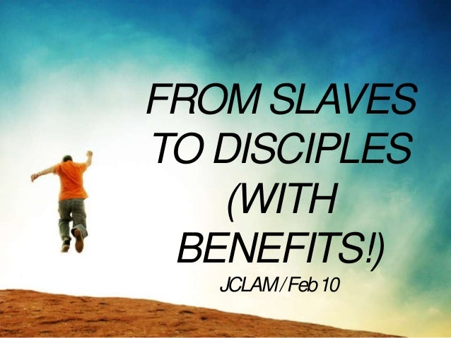 FROM SLAVESTO DISCIPLES   (WITH BENEFITS!)   JCLAM / Feb 10