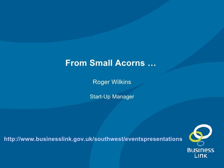 From Small Acorns …   Roger Wilkins Start-Up Manager http://www.businesslink.gov.uk/southwest/eventspresentations