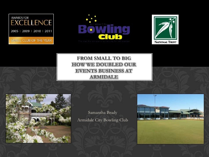 FROM SMALL TO BIGHOW WE DOUBLED OUR EVENTS BUSINESS AT     ARMIDALE      Samantha Brady Armidale City Bowling Club