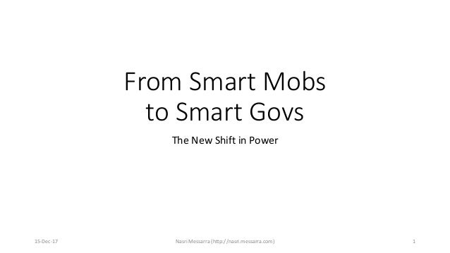 From Smart Mobs to Smart Govs The New Shift in Power 15-Dec-17 Nasri Messarra (http://nasri.messarra.com) 1
