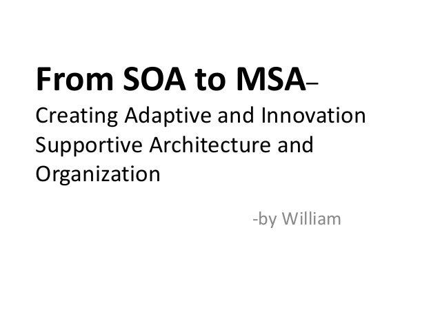 From SOA to MSA– Creating Adaptive and Innovation Supportive Architecture and Organization -by William
