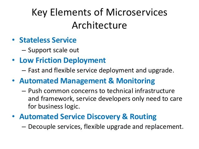 Key Elements of Microservices Architecture • Stateless Service – Support scale out • Low Friction Deployment – Fast and fl...