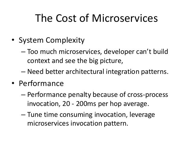 The Cost of Microservices • System Complexity – Too much microservices, developer can't build context and see the big pict...