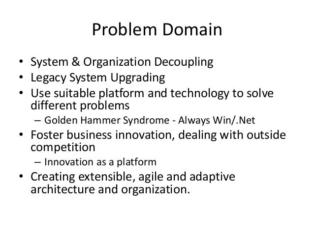 Problem Domain • System & Organization Decoupling • Legacy System Upgrading • Use suitable platform and technology to solv...