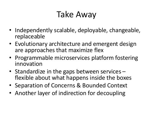 Take Away • Independently scalable, deployable, changeable, replaceable • Evolutionary architecture and emergent design ar...
