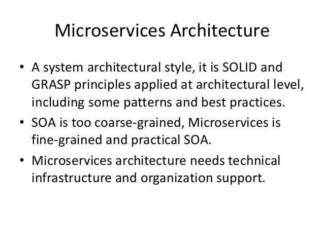 Microservices Architecture • A system architectural style, it is SOLID and GRASP principles applied at architectural level...