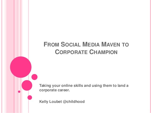 FROM SOCIAL MEDIA MAVEN TO     CORPORATE CHAMPIONTaking your online skills and using them to land acorporate career.Kelly ...