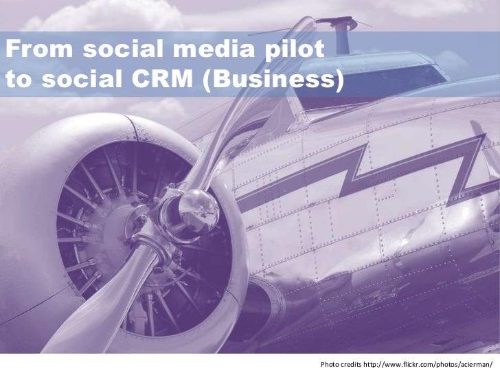 From social media pilotto social CRM (Business)                      Photo credits http://www.flickr.com/photos/acierman/