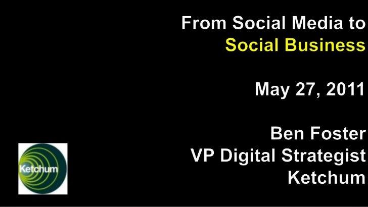 From Social Media to Social BusinessMay 27, 2011Ben Foster VP Digital Strategist Ketchum<br />
