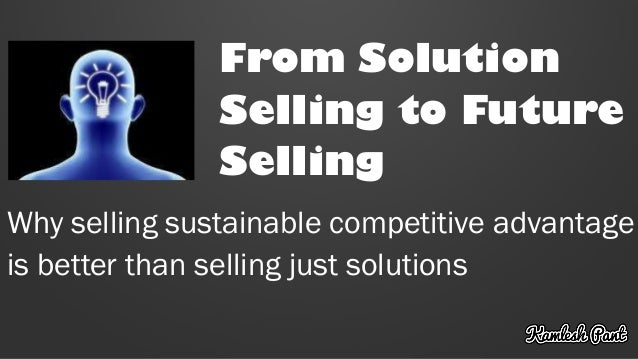 From Solution Selling to Future Selling Why selling sustainable competitive advantage is better than selling just solutions