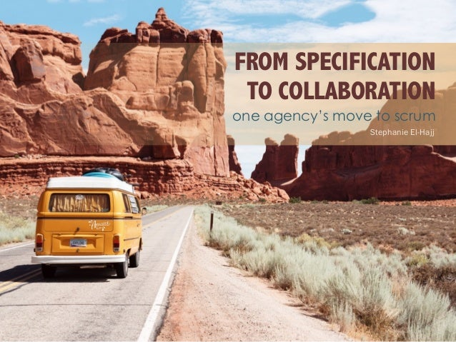 FROM SPECIFICATION TO COLLABORATION one agency's move to scrum Stephanie El-Hajj