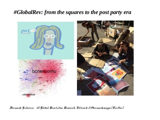 #GlobalRev: from the squares to the post party era Bernardo Gutiérrez /// Global Revolution Research Network // @bernardos...
