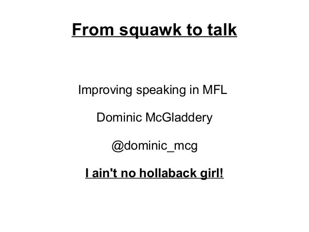 From squawk to talkImproving speaking in MFL   Dominic McGladdery     @dominic_mcg I aint no hollaback girl!