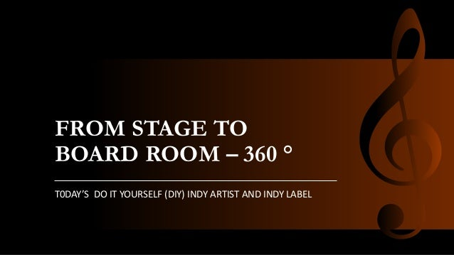 FROM STAGE TO BOARD ROOM – 360 ° T0DAY'S DO IT YOURSELF (DIY) INDY ARTIST AND INDY LABEL
