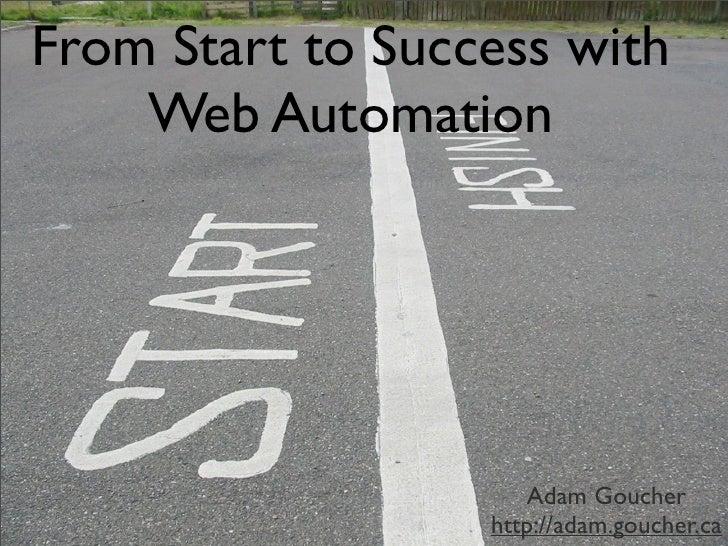 From Start to Success with     Web Automation                          Adam Goucher                   http://adam.goucher....