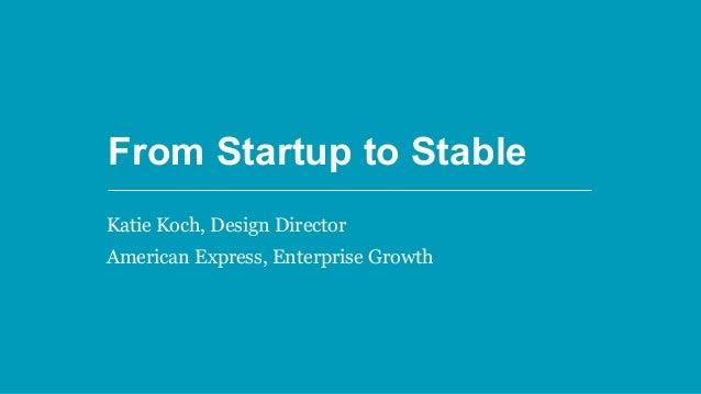 From Startup to Stable From Startup to Stable Katie Koch, Design Director American Express, Enterprise Growth