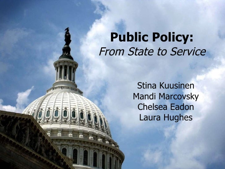 Public Policy: From State to Service Stina Kuusinen Mandi Marcovsky Chelsea Eadon Laura Hughes