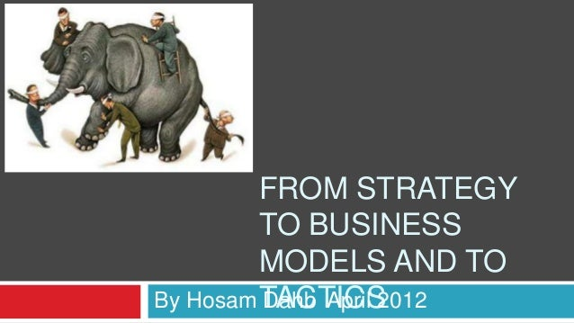 FROM STRATEGY TO BUSINESS MODELS AND TO TACTICSBy Hosam Dahb April 2012