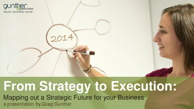 From Strategy to Execution: Mapping out a Strategic Future for your Business a presentation by Greg Gunther
