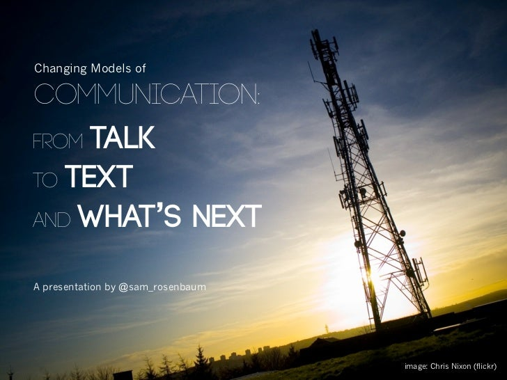 Changing Models ofcommunication:from talkto textand what's nextA presentation by @sam_rosenbaum                           ...