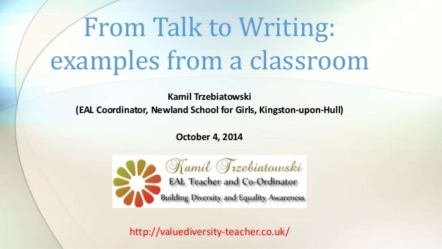 From Talk to Writing:  examples from a classroom  Kamil Trzebiatowski  (EAL Coordinator, Newland School for Girls, Kingsto...