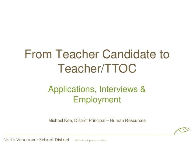 From Teacher Candidate to Teacher/TTOC Applications, Interviews & Employment Michael Kee, District Principal – Human Resou...