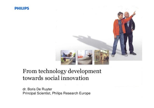 dr. Boris De Ruyter Principal Scientist, Philips Research Europe From technology development towards social innovation