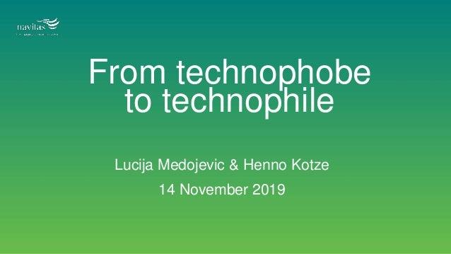 From technophobe to technophile Lucija Medojevic & Henno Kotze 14 November 2019