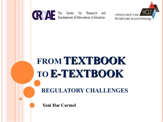FROM TEXTBOOKTEXTBOOK TO E-TEXTBOOKE-TEXTBOOK REGULATORY CHALLENGES Yoni Har Carmel The Center for Research and Developmen...
