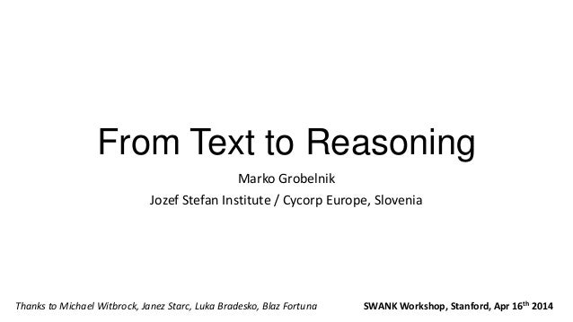 From Text to Reasoning Marko Grobelnik Jozef Stefan Institute / Cycorp Europe, Slovenia SWANK Workshop, Stanford, Apr 16th...