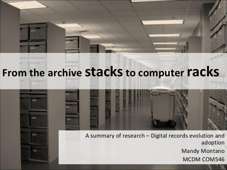 From the archive  stacks  to computer  racks A summary of research – Digital records evolution and adoption Mandy Montano ...