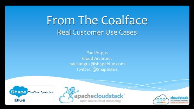 From The Coalface Real Customer Use Cases Paul Angus Cloud Architect paul.angus@shapeblue.com Twitter: @ShapeBlue