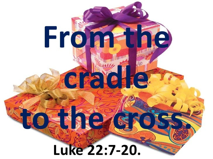 From the cradle <br />to the cross.<br />Luke 22:7-20.<br />