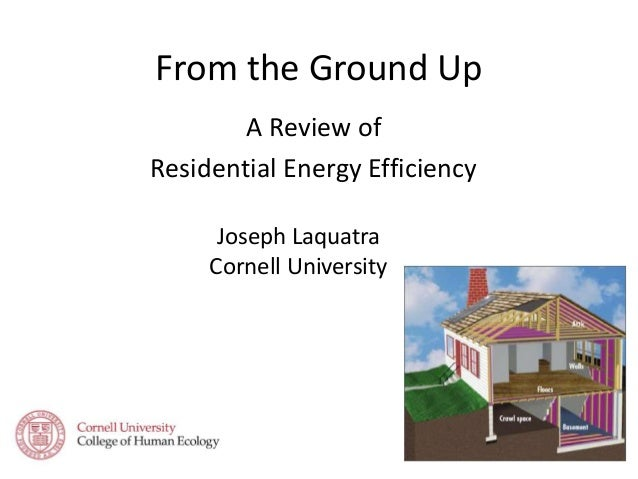 From the Ground Up A Review of Residential Energy Efficiency Joseph Laquatra Cornell University