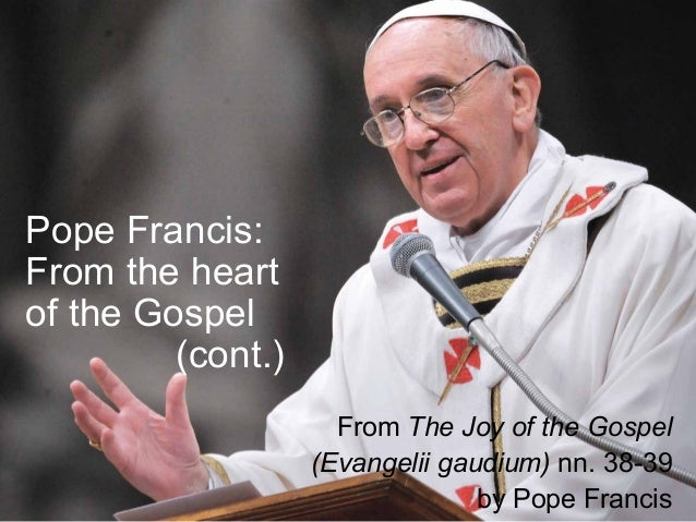 Pope Francis: From the heart of the Gospel (cont.) From The Joy of the Gospel (Evangelii gaudium) nn. 38-39 by Pope Francis