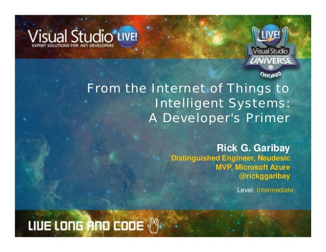 From the Internet of Things to Intelligent Systems: A Developer's Primer Rick G. Garibay Distinguished Engineer, Neudesic ...