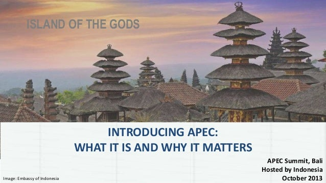 ISLAND OF THE GODS APEC Summit, Bali Hosted by Indonesia October 2013 INTRODUCING APEC: WHAT IT IS AND WHY IT MATTERS Imag...